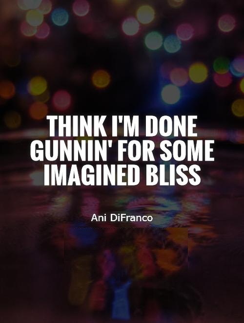 I'm Done Quotes Think im done gunnin for some imagined bliss Ani DiFranco