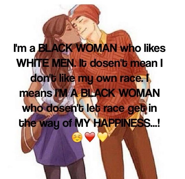 Interracial Love Quotes I'm a black women who likes white men it doesn't mean i don't like my own race