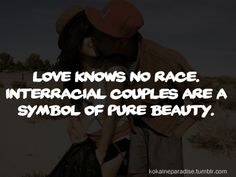 Interracial Love Quotes Love knows no race interracial couples are a symbol of pure beauty