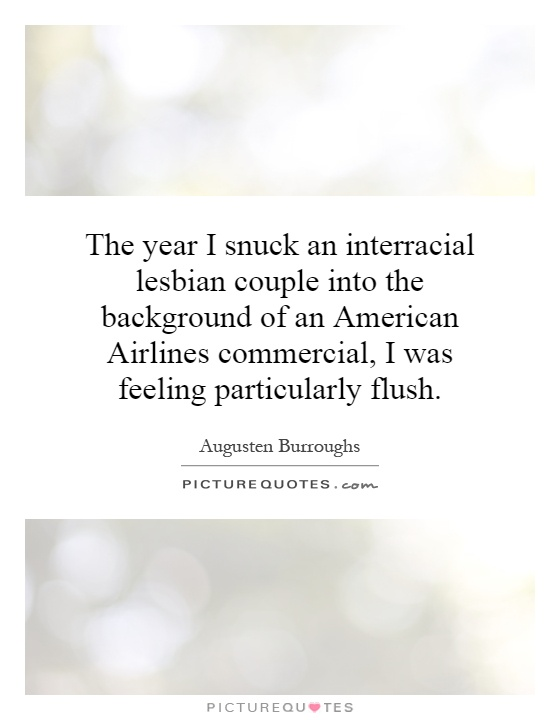 Interracial Love Quotes The year i snuck an interracial lesbian couple into the background of an american airlines Augusten Burroughs