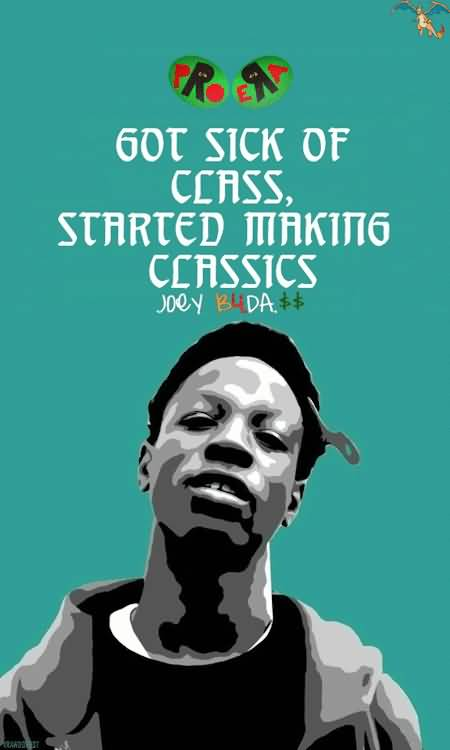 Joey Badass Quotes Got sick of class started making classics