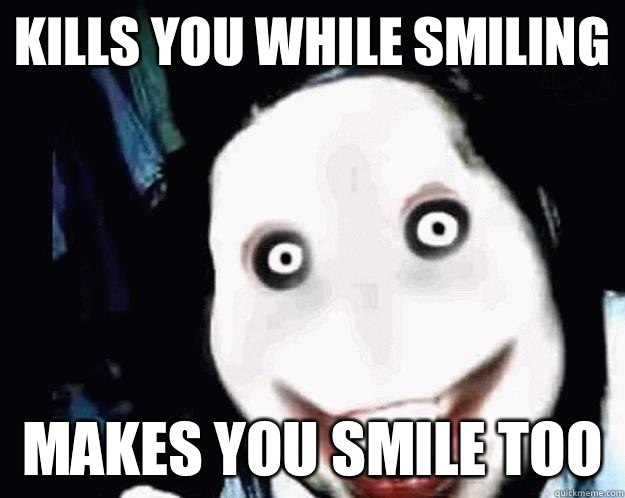 Kills You While Smiling makes You Smile Too
