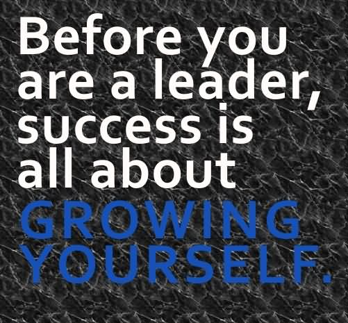 Leadership Quotes Before You Are A Leader Success Is All About Growing Yourself