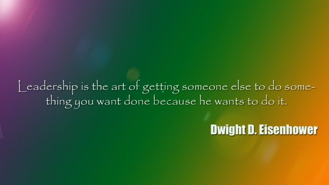 Leadership Quotes Leadership Is The Art Of Getting Someone Else To Do Something You Want Done Because He Wants To Do It Dwight D. Eisenhower