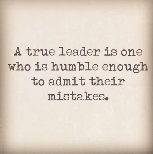Leadership Sayings A True Leader Is One Who Is Humble Enough To Admit Their Mistakes