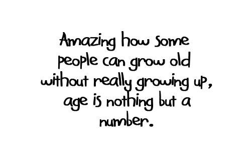 Life Sayings Amazing how some people can grow old without really growing up age is nothing but a number
