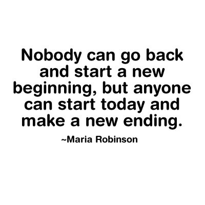 Life Sayings Nobody can go back and start a new begining but anyone can start today and make a new ending Maria Robinson