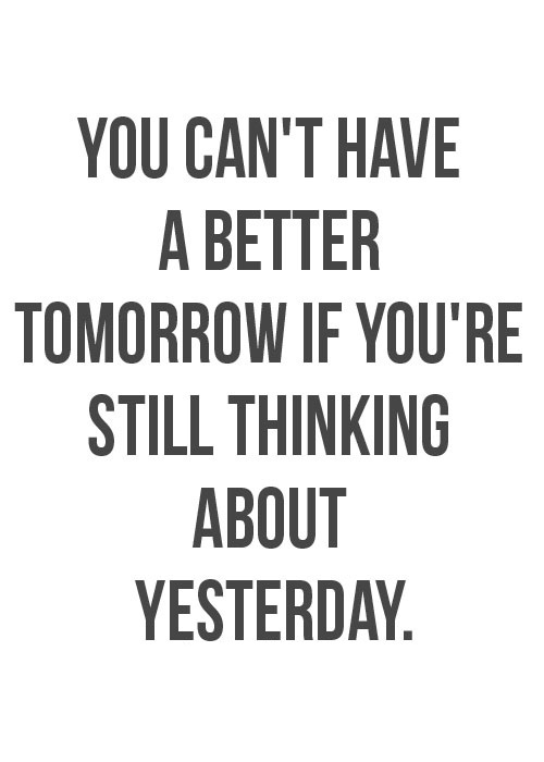 Life Sayings You can't have a better tomorrow if you're still thinking about yesterday