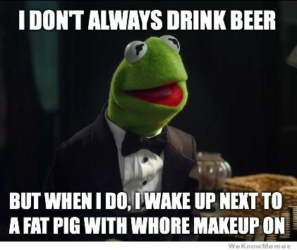 Meme I Don't Always Drink Beer But When I Do I Wake Up Next To A Fat Pig With Whore Makeup On Image