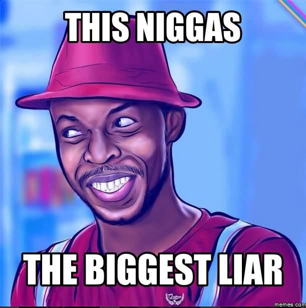 Meme This Niggas The Biggest Liar Image