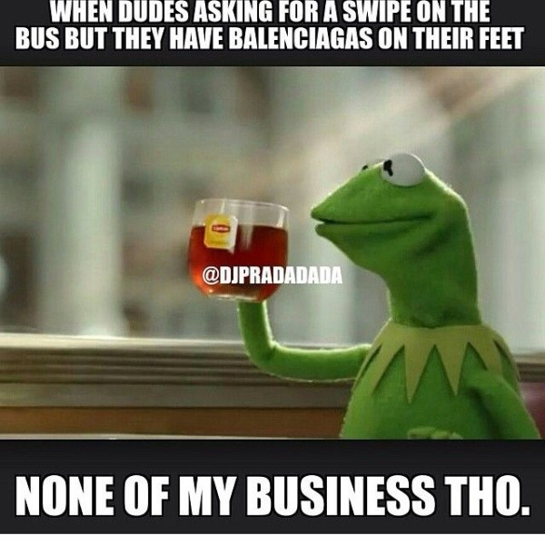 Meme When Dudes Asking For A Swipe On The Bus But They Have Balenciaga's on their Feet None Of My Business Tho Photo