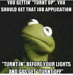 Meme You Getting Truth Up You Should Get That Job Application Truth In Before Your Lights And Get Turnt Off Graphic