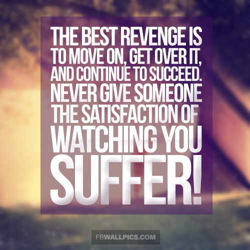 Move On Quotes The Best Revenge Is To Move On Get Over It And Continue to Succeed Never Give Someone The Satisfaction Of Watching You Suffer