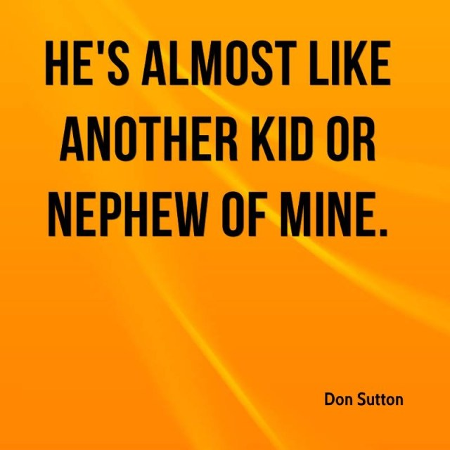 Nephew Quotes He's almost like another kid or nephew of mine Don Sutton