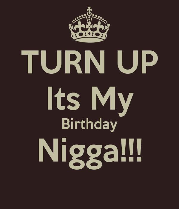 Nigga Quotes Turn up its my birthday nigga