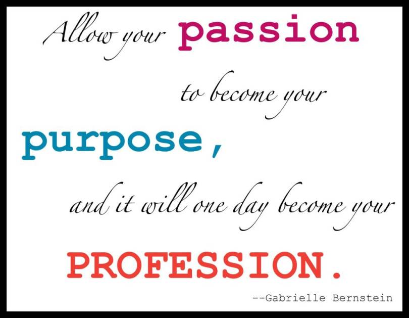 Passion Quotes Allow You Passion To Become Your Purpose And It Will One Day Become Your Profession Gabrielle Bernstein