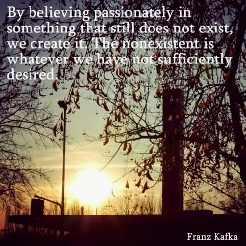 Passion Quotes By Believing Passionately In Something That Still Does Not Exist Franz Kafka