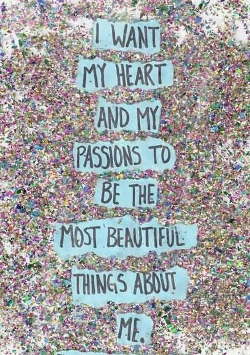 Passion Quotes I Want My Heart And My Passions To Be The Most Beautiful Things About Me