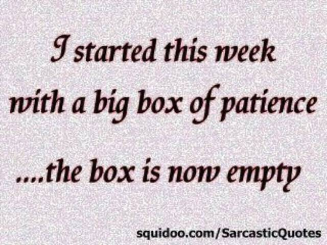 Patience Quotes i started this week with a big box of patience the box is now empty