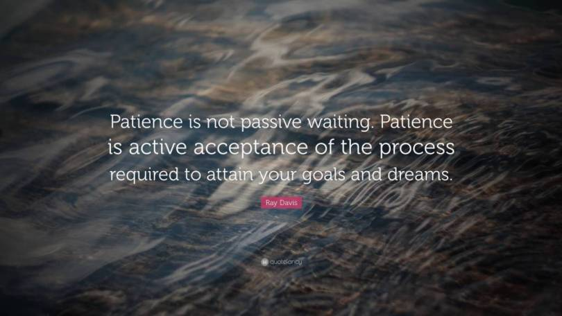 Patience Quotes patience is not passive waiting patience is active acceptance of the process required to attain your goals and dream