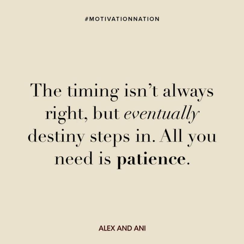 Patience Quotes the timing isn't always right but eventually destiny steps in all you need is patience