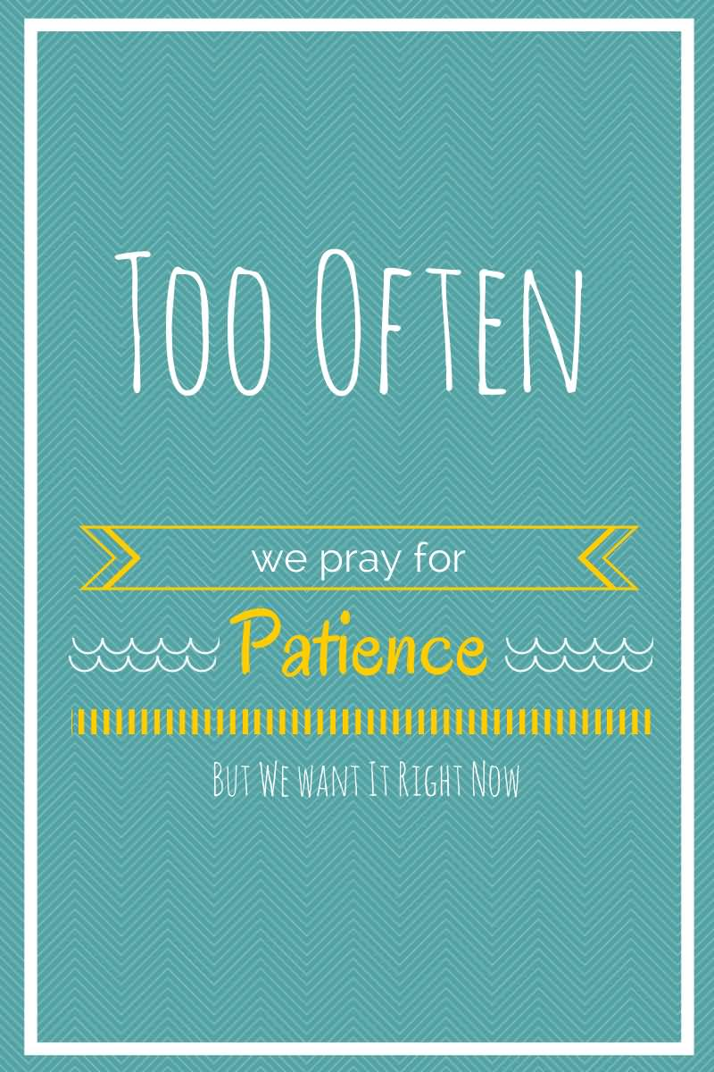 Patience Quotes too often we pray for patience