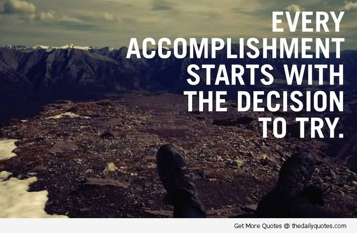 Positive Quotes every accomplishment starts with the decision to try