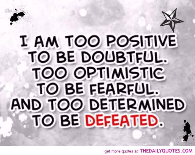 Positive Quotes i am too positive to be doubtful too optimistic to be fearful and too determined to be defeated