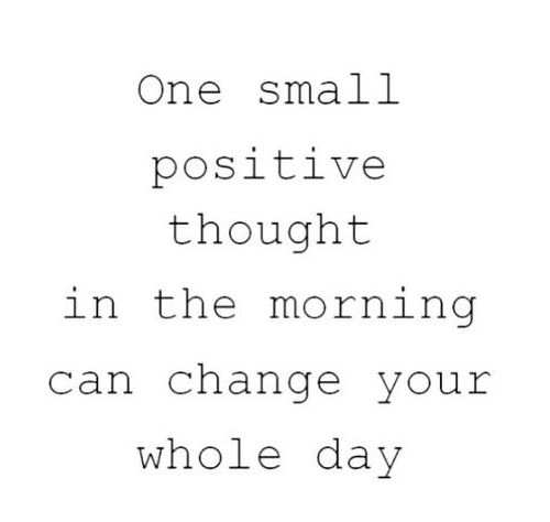Positive Quotes one small positive thought in the morning can change your whole day