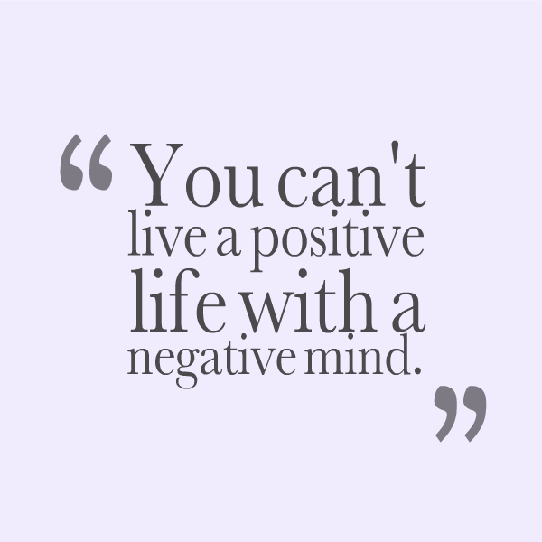 Positive Quotes you Can't live a positive life with a negative mind