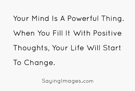 Positive Quotes your mind is a powerful thing when you fill it with positive thoughts your life will start to change