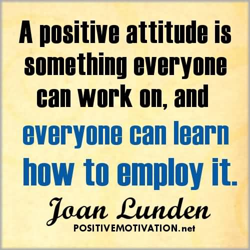 Positive Sayings a positive attitude is something everyone can work on and everyone can learn how to employ it