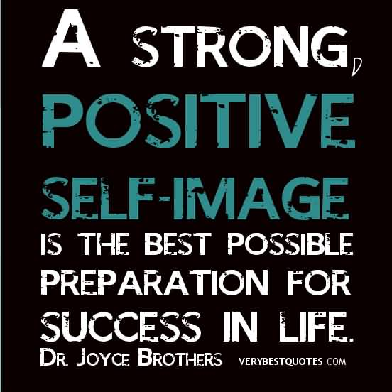 Positive Sayings a strond positive self image is the best possible preparation for success in life