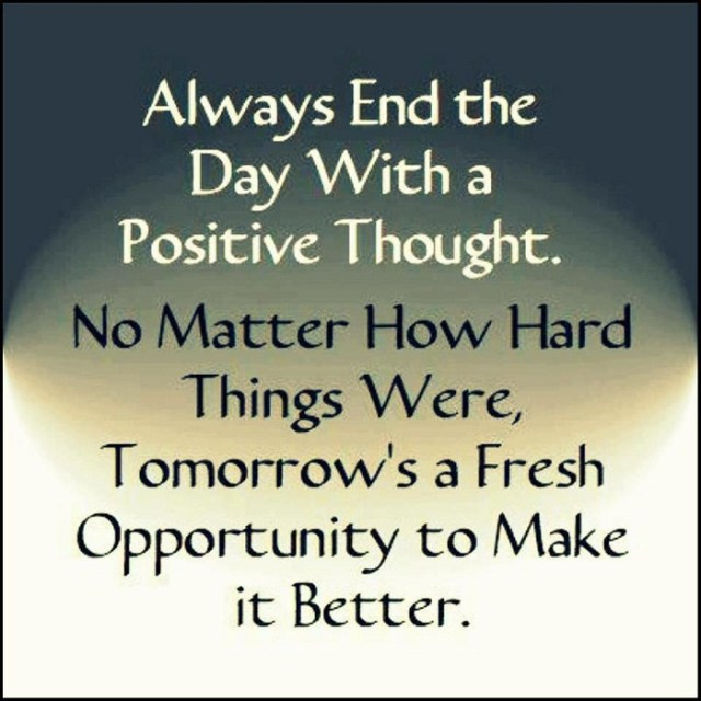 Positive Sayings always end the day with a positive thought no matter how hard things were tomorrow's a fresh opportunity to make it better