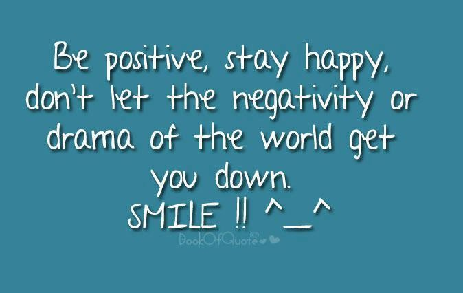 Positive Sayings be positive stay happy don't let the negativity or drama of the world get you down