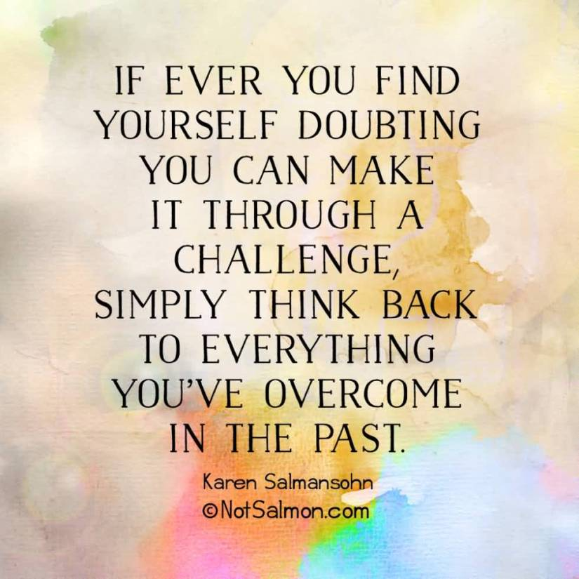 Positive Sayings it ever you find yourself doubting you can make it through a challennge simply think back to everything you've overcome in the past