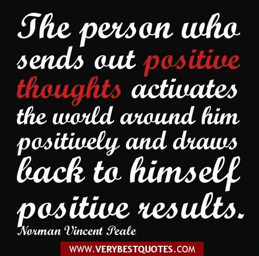Positive Sayings the person who sends out positive thoughts activates the world around him positively and draws back to himself