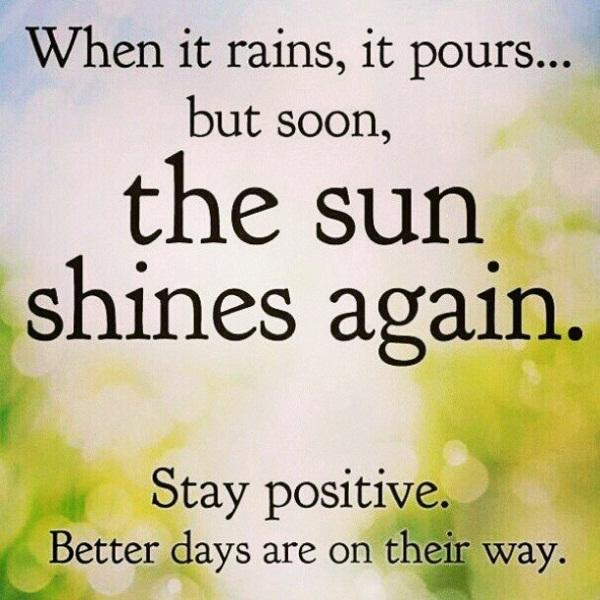 Positive Sayings when it rains it pours but soon the sun shines again stay positive better days are on their way