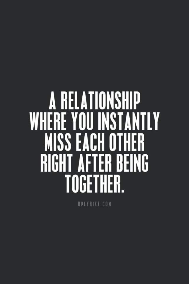 Relationship Quotes a relationship where you instantly miss each other right after being together