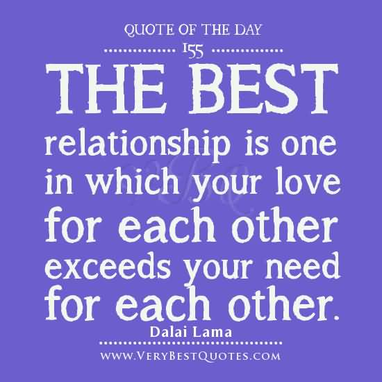 Relationship Quotes  the best relationship is one in which your love for each other exceeds your need for each other