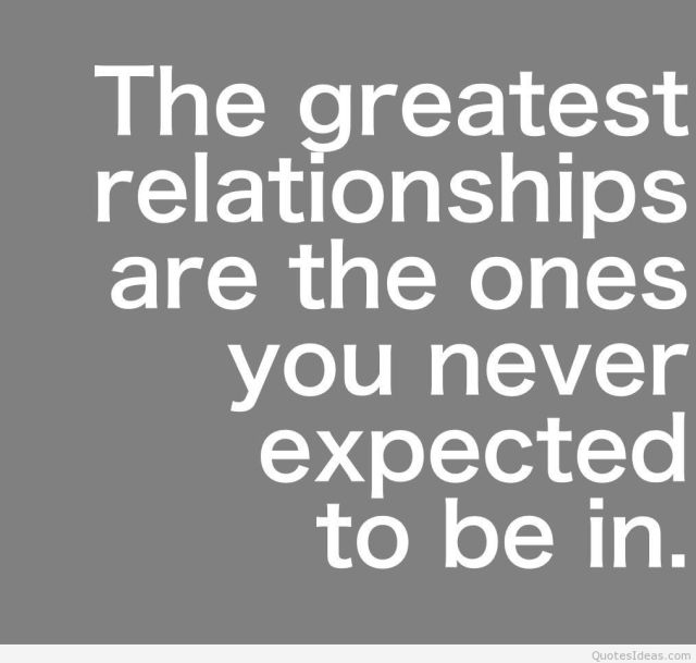 Relationship Quotes the greatest relationships are the ones you never expected to be in
