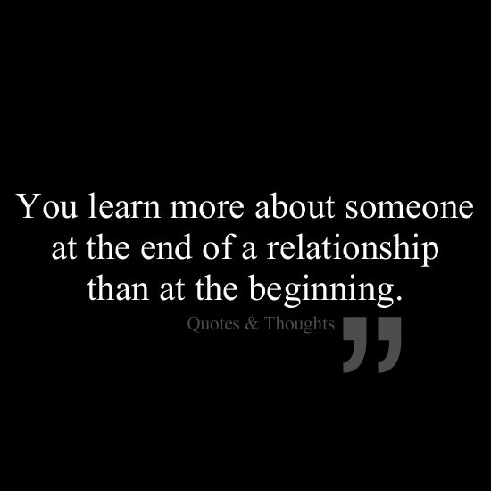 Relationship Quotes you learn more about someone at the end of a relationship than at the beginning