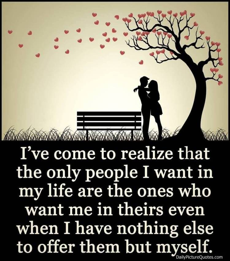 Relationship sayings I've come to realize that the only people i want in my life are the ones who want me in theirs even when i have nothing els