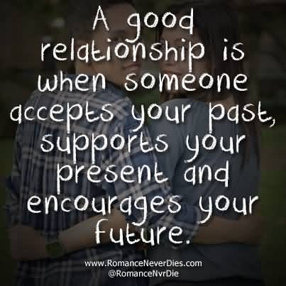 Relationship sayings a good relationship is when someone accepts your past supports your present and encourage your future