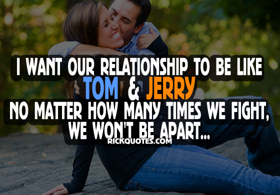 Relationship sayings i want our relationship to be like tom jerry no matter how many times we fight