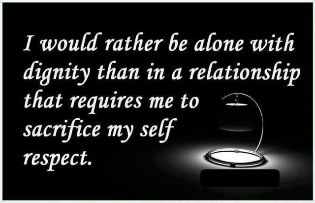 Respect Quotes i would rather be alone with dignity than in a relationship that requires me to sarificemy self respect