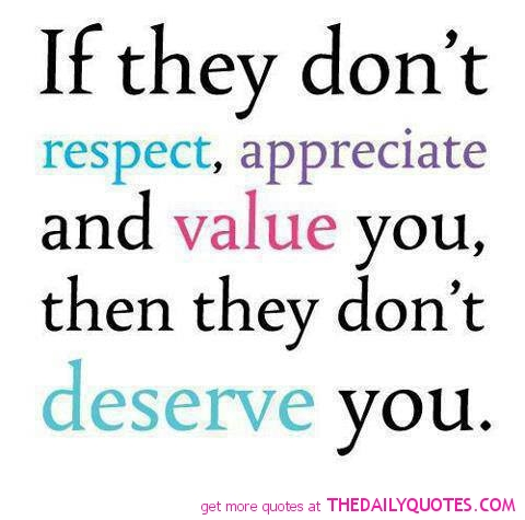 Respect Quotes if they don't respect appreciate and value you then they don't deserve you