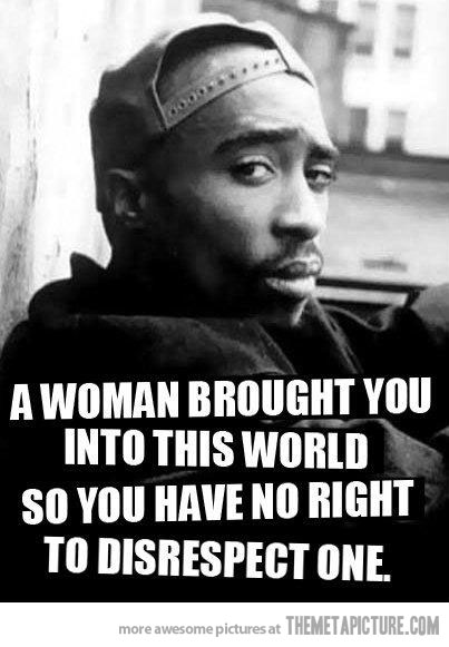 Respect Sayings a woman brought you into this world so you have no right to disrespect one