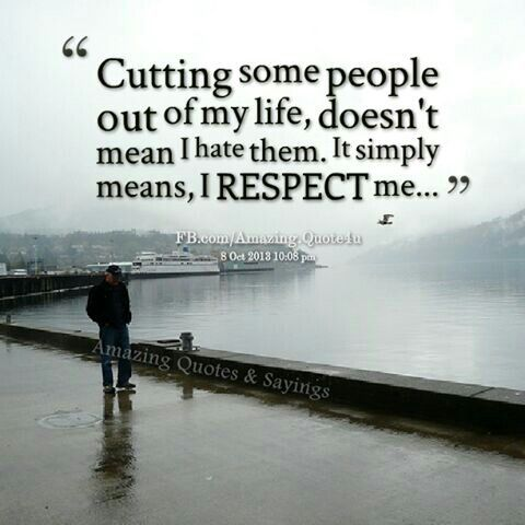 Respect Sayings cutting some people out of my life doesn't mean i hate them.