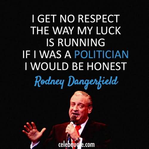 Respect Sayings i get no respect the way my luck is running if i was a politician i would be honest